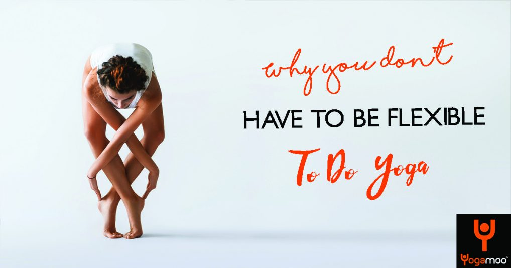 Why You Don't Have To Be Flexible To Do Yoga