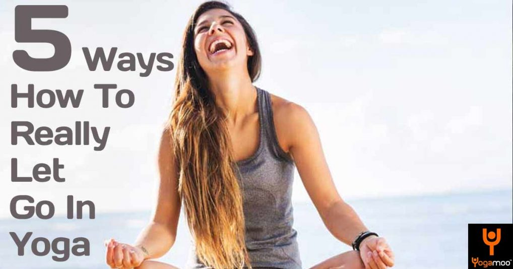 5 Ways How To Really Let Go In Yoga And In Your Life