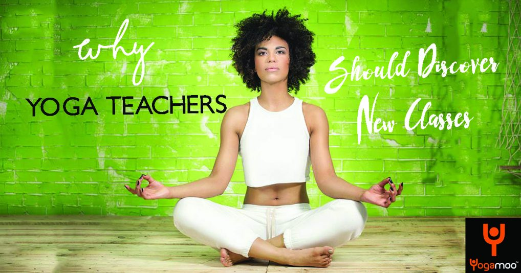 Why As A Yoga Teacher You Should Discover A New Yoga Class